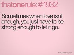 Sometimes when love isn't enough, you just have to be strong enough to let it go.