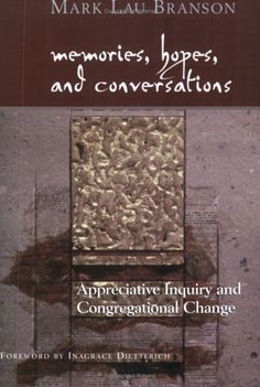 Memories, Hopes, and Conversations: Appreciative Inquiry and Congregational Change by Mark Lau Branson. $18.00. http://yourdailydream.org/showme/dpiiu/1i5i6u6g9u9o2r8y8d5p.html. Author: Mark Lau Branson. Publisher: Alban Institute (July 2004). Publication Date: July 2004