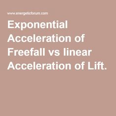 Exponential Acceleration of Freefall vs linear Acceleration of Lift.