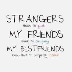 Strangers think I'm quiet. My friends think I'm out-going. My bestfriends know that I'm completely insane