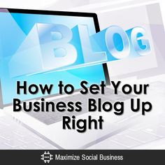 How to Set Your Business Blog Up Right