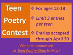 Entries accepted throughout April. All entries should be typed, single-spaced, on plain white paper, and include poet's name, age, current school grade level, and contact information. Please label each poem as a separate entry. Multiple-page poems should be stapled together. Limit 3 poems per teen. Awards will be offered for creativity, originality, imagery, use of language, use of humor and best overall.