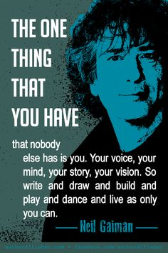 """'The one thing that you have that nobody else has is you."""" -Neil Gaiman Acknowledge and celebrate your uniqueness. Writing Advice, Writing A Book, Writing Prompts, Quotes Dream, Life Quotes, Wisdom Quotes, Positive Quotes, Motivational Quotes, Inspirational Quotes"""