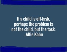 Classroom Management- this quote is by the educational theorist Alfie Kohn. I thought it was a great quote to either hang in my class or just keep in mind while teaching. I SO believe that students will be on task if the task is interesting and engaging. Like Kohn believes, tasks should promote curiosity and cooperation in the classroom. This is a great reminder of how I want my classroom disposition to be.