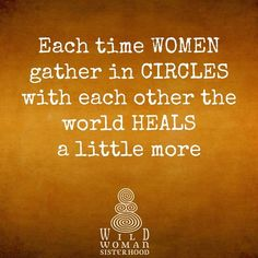 Each Women gather in Circles with each other the world Heals a little more.