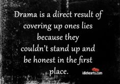 Drama Is A Direct Result Of Covering Up Ones Lies....