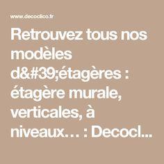 Retrouvez tous nos modèles d'étagères : étagère murale, verticales, à niveaux… : Decoclico