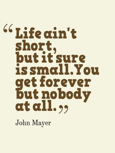 life ain't short, but it sure is small. you get forever but nobody at all. - john mayer, on the way home