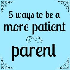 Sometimes, I really need these 5 ways to be a more patient parent. :)
