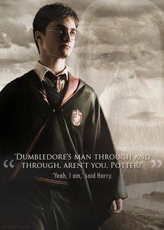 """Dumbledore's man through and through, aren't you, Potter?"" ""Yeah, I am,"" said Harry."