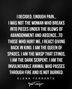 """I decided, enough pain….I was not the woman who breaks into pieces under the blows of abandonment and absence…To those who hurt me, I react giving back in kind. I am the queen of spades, I am the wasp that stings, I am the dark serpent. I am the invulnerable animal who passes through fire and is not burned."" —Elena Ferrante"