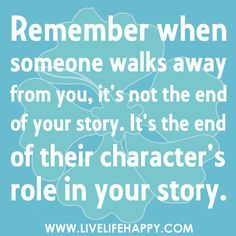 """Remember when someone walks away from you, it's not the end of your story. It's the end of their character's role in your story."" <-- different PERSPECTIVE.  Everything happens for a reason, look for new ""characters"""