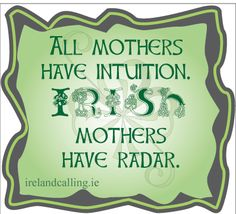 All-mothers have intuition, Irish mothers have radar ☘️