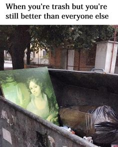 When you're trash but you're still better than everyone else - Funny Memes. The Funniest Memes worldwide for Birthdays, School, Cats, and Dank Memes - Meme Virgo, Dankest Memes, Funny Memes, Funny Shit, Funny Stuff, Hilarious, Jandy Nelson, Bold And Brash, Classical Art Memes