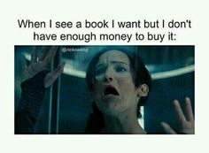 When I see a book I want, but I don't have enough money to buy it: