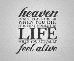 """""""Heaven's not a place that you go when you die, it's that moment in life when you actually feel alive, so live for the moment."""" -The Spill Canvas"""