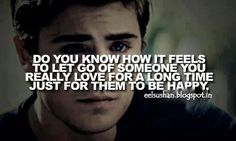 Do you know how it feels to let go of someone you really love for a long time just for them to be happy?