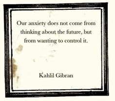 our anxiety does not come from thinking about the future, but from wanting to control it - Kahlil Gibran dannieduncan.com