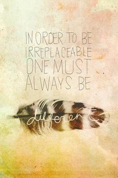 """In order to be irreplaceable, one must always be different."""