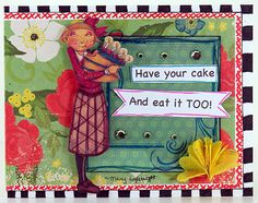 Have your cake and eat it too. - Mary Englebreit