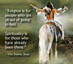Religion is for people who are afraid of going to HELL. Spirituality is for those who have already been there. Vine Deloris, Sioux , American Quotes Full Of Wisdom & Inspiration Religion Vs Spirituality, Native American Spirituality, Native American Wisdom, Native American Indians, Native Americans, Religion Quotes, Shawnee Indians, Native American Proverb, Plains Indians