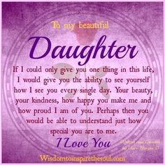 To my beautiful daughter. If I could only give you one thing in this life, I would give you the ability to see yourself how I see you ev...