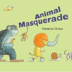 Animal Masquerade, written and illustrated by Marianne Dubuc