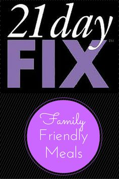 Family Friendly Meals for the 21 Day Fix
