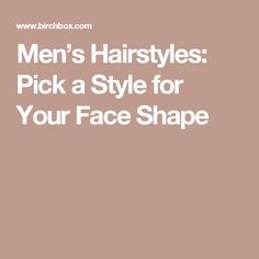 Men's Hairstyles: Pick a Style for Your Face Shape