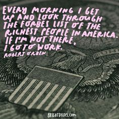 """Every morning I get up and look through the Forbes list of the richest people in America. If I'm not there, I go to work."" - Robert Orben"