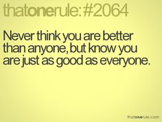 "Words to live by.... ""Never think you are better than anyone, but know you are just as good as everyone."""