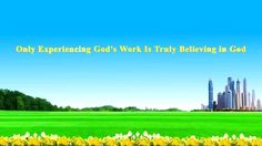 "[Almighty God] [Eastern Lightning] [The Church of Almighty God]  Almighty God's Utterance ""Only Experiencing God's Work Is Truly Believing in God"""