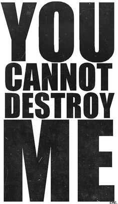 You cannot destroy me. I am stronger than that.