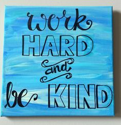 A personal favorite from my Etsy shop https://www.etsy.com/listing/239568461/work-hard-and-be-kind-handmade-canvas