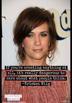 """If you're creating anything at all, it's really dangerous to care about what people think."" -- Kristen Wiig"