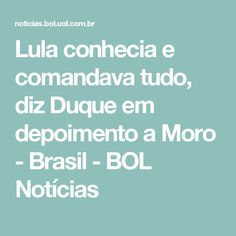 Lula conhecia e comandava tudo, diz Duque em depoimento a Moro - Brasil - BOL Notícias