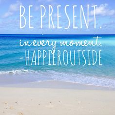 Be Present. In Every Moment. #happieroutside