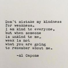 Dont mistake my kindness for weakness. I am kind to everyone, but when someone is unkind to me, weak is not what you are going to remember about me. Al Capone ------- Ive loved vintage typewriters since the first time I set eyes on one. With this piece, I Poetry Quotes, Words Quotes, Wise Words, Sayings, Do Quotes, Hang On Quotes, Weak Men Quotes, Rage Quotes, Timing Quotes