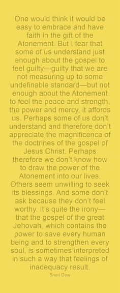 One would think it would be easy to embrace and have faith in the gift of the Atonement. But I fear that some of us understand just enough about the gospel to feel guilty—guilty that we are not measuring up to some undefinable standard—but not enough about the Atonement to feel the peace and strength, the power and mercy, it affords us. Perhaps some of us don't understand and therefore don't appreciate the magnificence of the doctrines of the gospel of Jesus Christ. Perhaps...