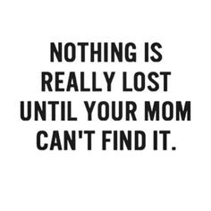 True that! My mom always knows where to find my things