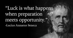 """""""Luck is what happens when preparation meets opportunity."""" Lucius Annaeus Seneca"""