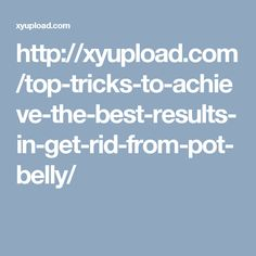http://xyupload.com/top-tricks-to-achieve-the-best-results-in-get-rid-from-pot-belly/