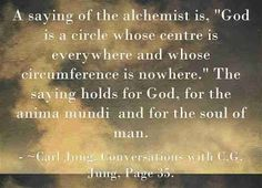 """A saying of the alchemist is, """"God is a circle whose centre is everywhere and whose circumference is nowhere."""" The saying holds for God, for the anima mundi and for the soul of man. ~Carl Jung, Conversations with C.G. Jung, Page 35."""