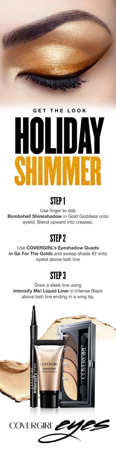 'Tis the season for gold shimmer and shine. Try this simple step-by-step tutorial to beautify your eyes for any holiday party featuring COVERGIRL Shineshadow in Gold Goddess, Eyeshadow Quads in Go for the Golds and Intensify Me! Liquid Liner.