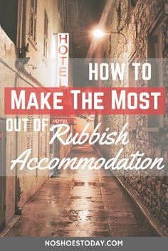How to make the most of your rubbish accommodation and not let it put a downer on your trip!