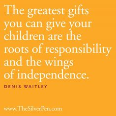 """""""The greatest gifts you can give your children are the roots of responsibility and the wings of independence."""" - Denis Waitley."""