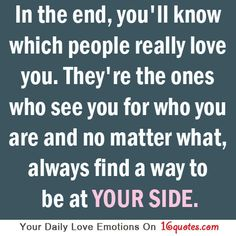In the end, you'll know which people really love you. They're the ones who see you for who you are and no matter what, always find a way to be at YOUR SIDE.