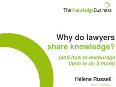 Slides on Improving knowledge sharing for lawyers by The Knowledge Business  KM, knowledge management, sharing, conversation, tacit knowledge, law firms