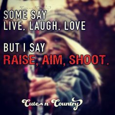 Some say LIVE, LAUGH, LOVE... But I say RAISE, AIM, SHOOT. #countryquotes #country #LiveLaughLove #RaiseAimShoot