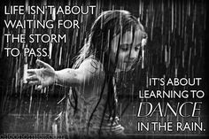 Life isn't about waiting for the storm to pass. It's about learning to dance in the rain!